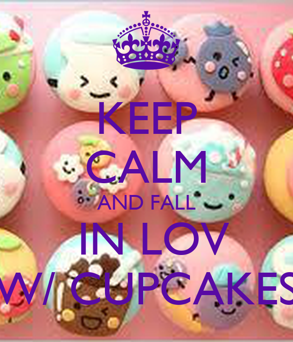 KEEP CALM AND FALL  IN LOV W/ CUPCAKES