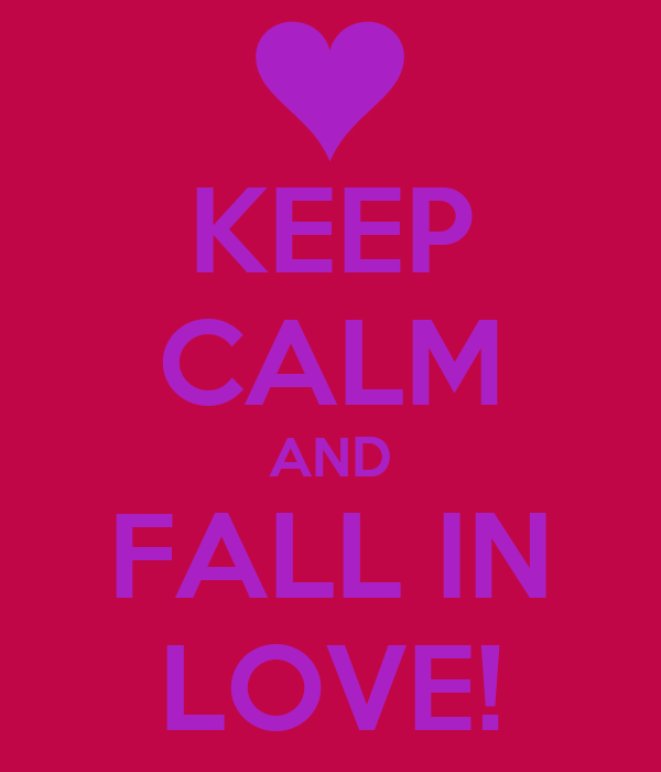 KEEP CALM AND FALL IN LOVE!