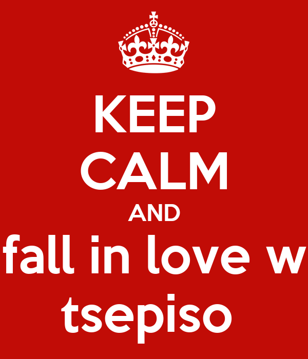 KEEP CALM AND fall in love w tsepiso