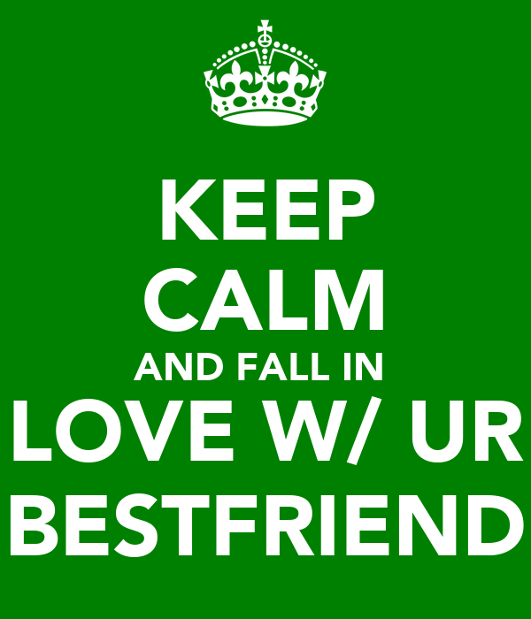 KEEP CALM AND FALL IN  LOVE W/ UR BESTFRIEND
