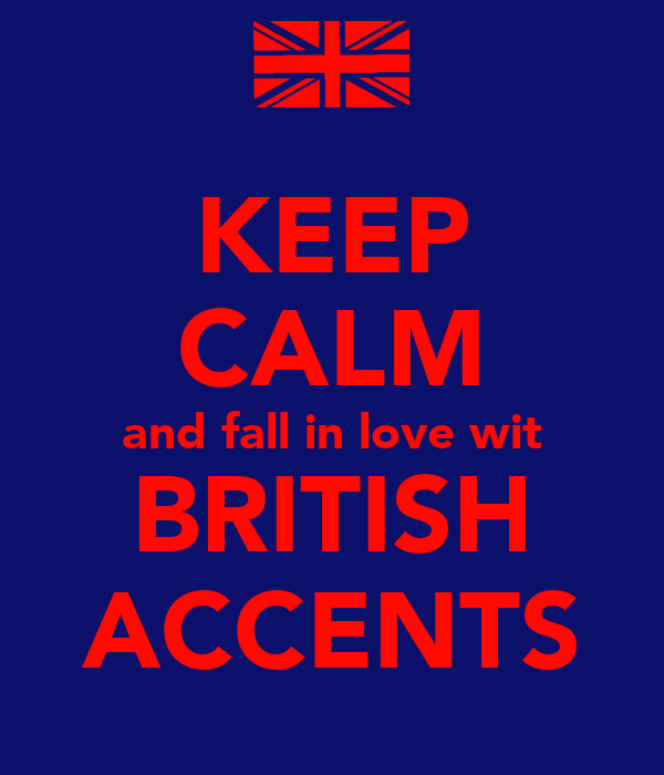 KEEP CALM and fall in love wit BRITISH ACCENTS