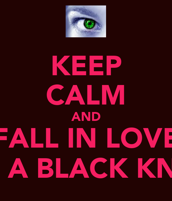 KEEP CALM AND FALL IN LOVE WITH A BLACK KNIGHT