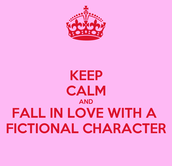 KEEP CALM AND FALL IN LOVE WITH A  FICTIONAL CHARACTER