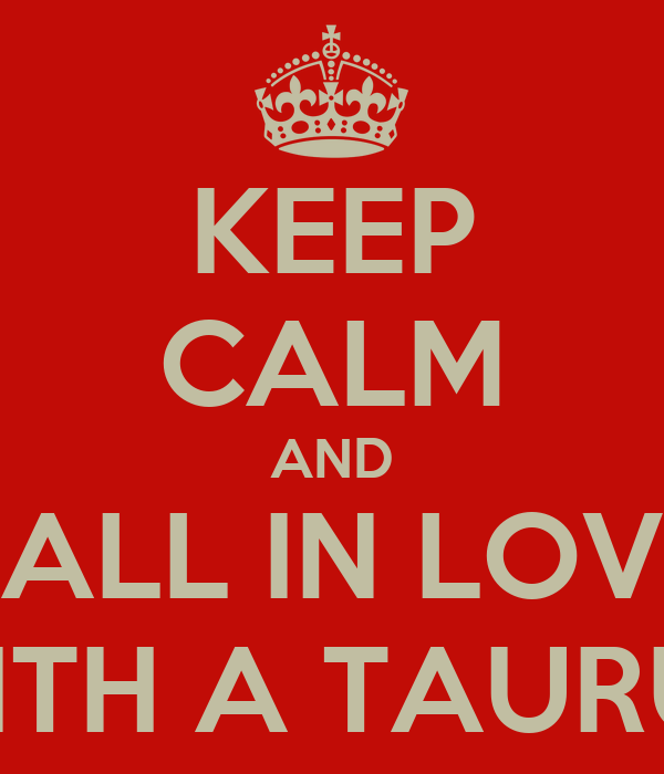 KEEP CALM AND FALL IN LOVE WITH A TAURUS