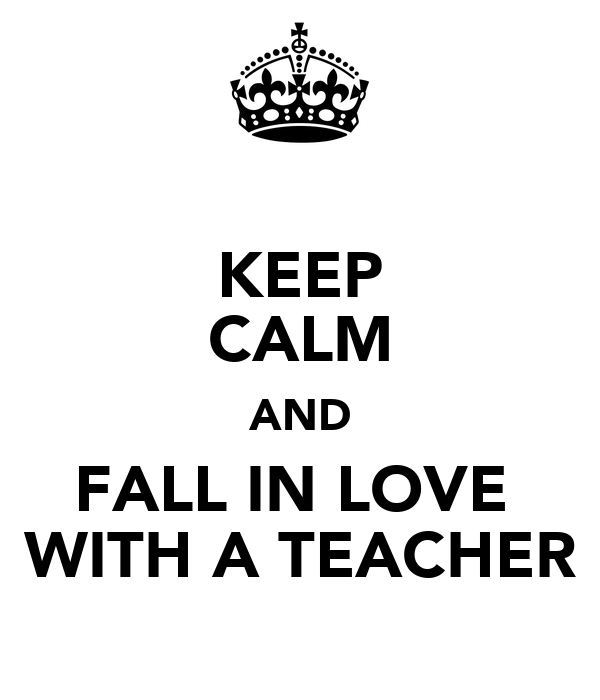 KEEP CALM AND FALL IN LOVE  WITH A TEACHER