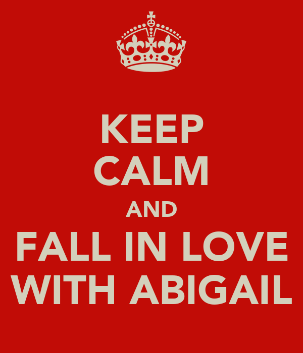 KEEP CALM AND FALL IN LOVE WITH ABIGAIL