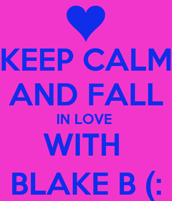 KEEP CALM AND FALL IN LOVE  WITH  BLAKE B (: