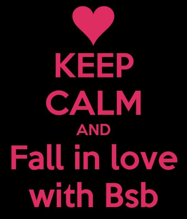 KEEP CALM AND Fall in love with Bsb