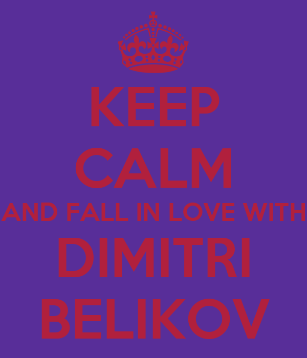KEEP CALM AND FALL IN LOVE WITH DIMITRI BELIKOV