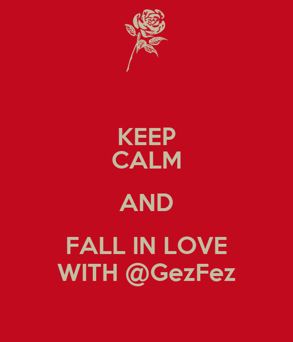 KEEP CALM AND FALL IN LOVE WITH @GezFez