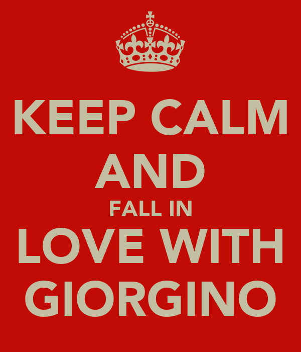 KEEP CALM AND FALL IN LOVE WITH GIORGINO