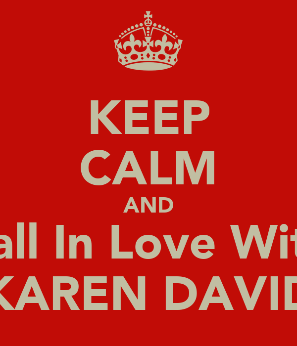 KEEP CALM AND Fall In Love With KAREN DAVID