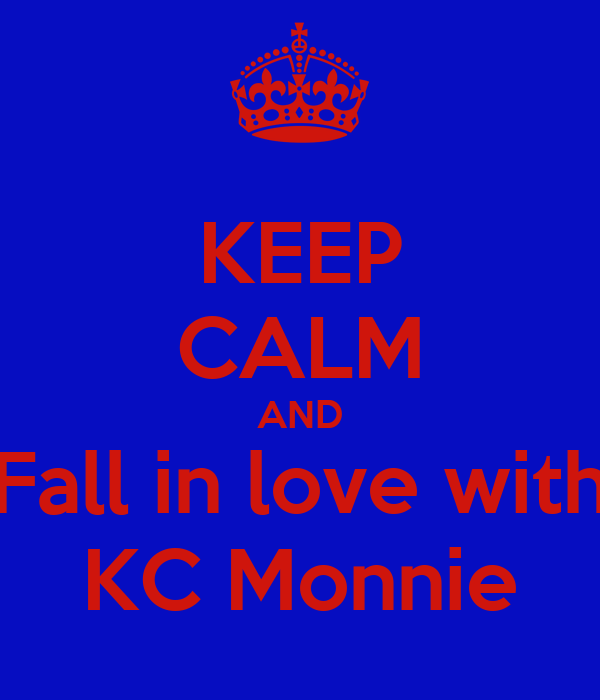 KEEP CALM AND Fall in love with KC Monnie