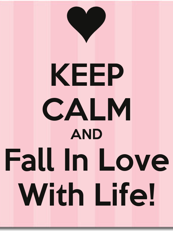 KEEP CALM AND Fall In Love With Life!