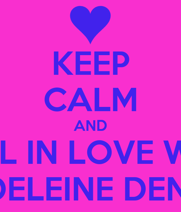 KEEP CALM AND FALL IN LOVE WITH MADELEINE DENNER