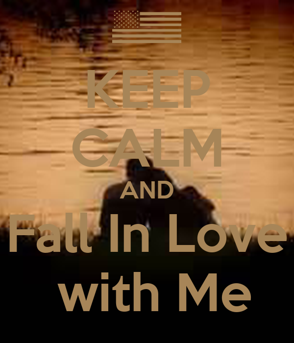 KEEP CALM AND Fall In Love  with Me