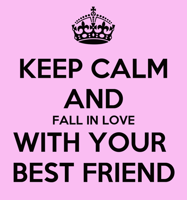 KEEP CALM AND FALL IN LOVE WITH YOUR  BEST FRIEND