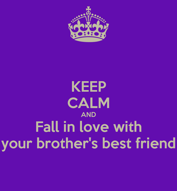 KEEP CALM AND Fall in love with your brother's best friend