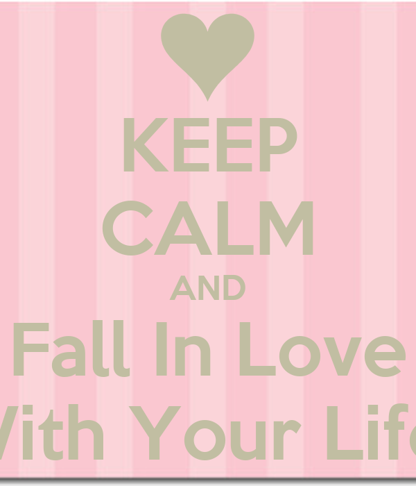 KEEP CALM AND Fall In Love With Your Life!
