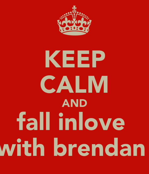 KEEP CALM AND fall inlove  with brendan