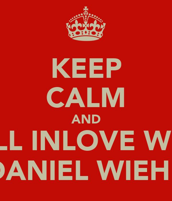 KEEP CALM AND FALL INLOVE WITH DANIEL WIEHE