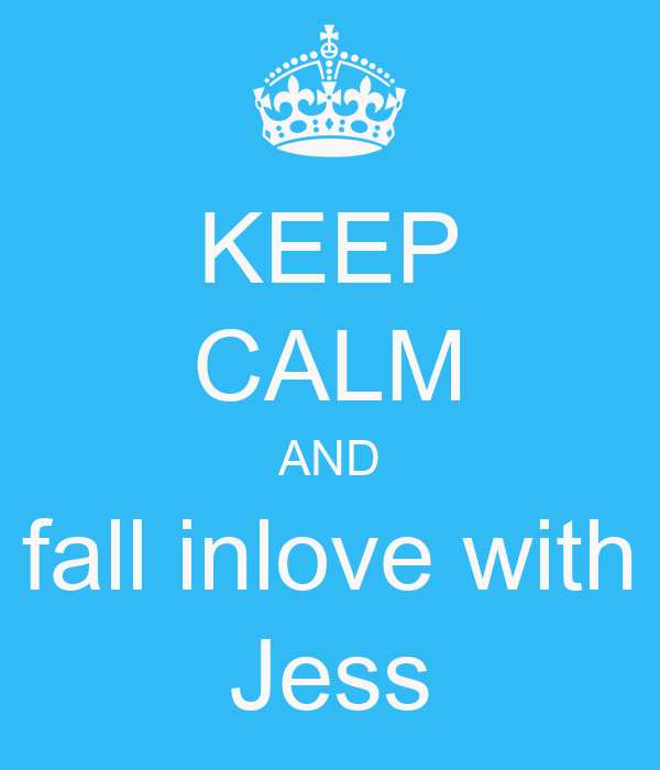 KEEP CALM AND fall inlove with Jess