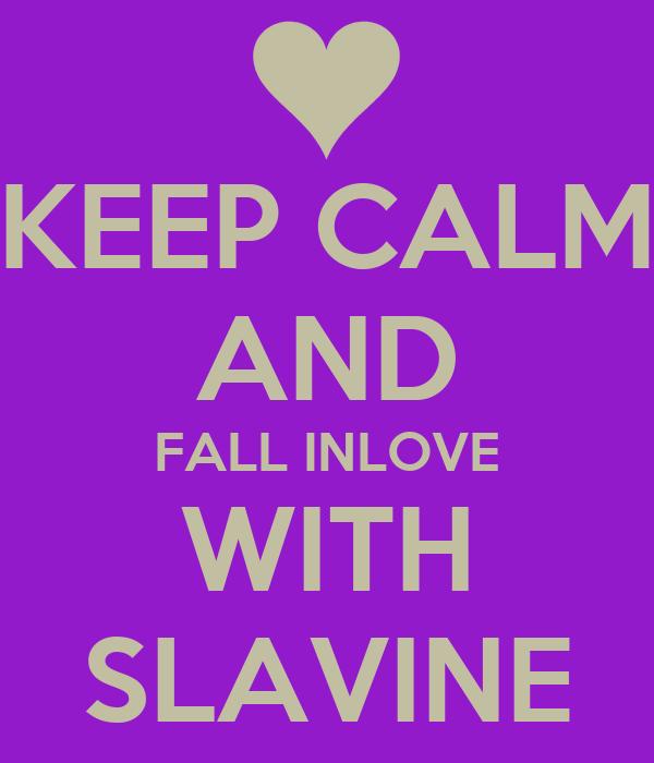 KEEP CALM AND FALL INLOVE WITH SLAVINE