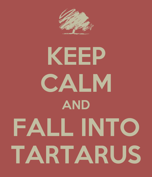 KEEP CALM AND FALL INTO TARTARUS