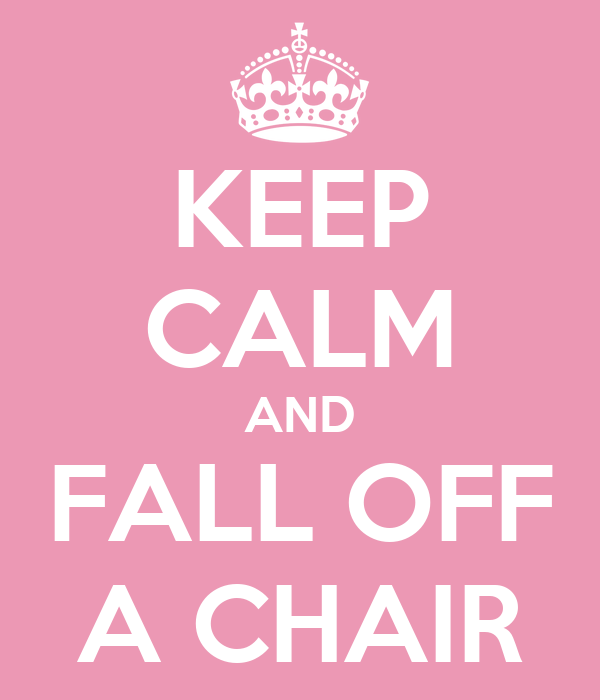 KEEP CALM AND FALL OFF A CHAIR