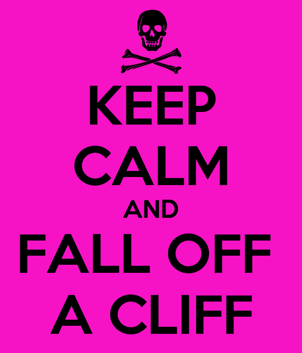 KEEP CALM AND FALL OFF  A CLIFF