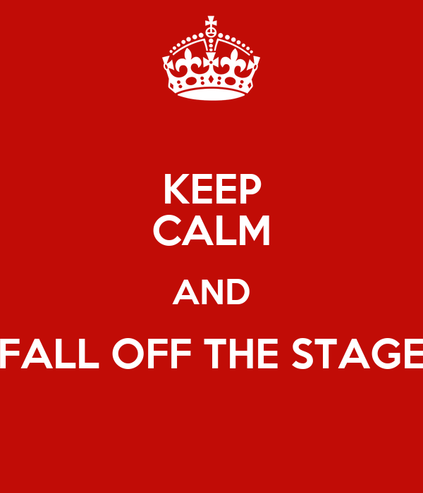 KEEP CALM AND FALL OFF THE STAGE