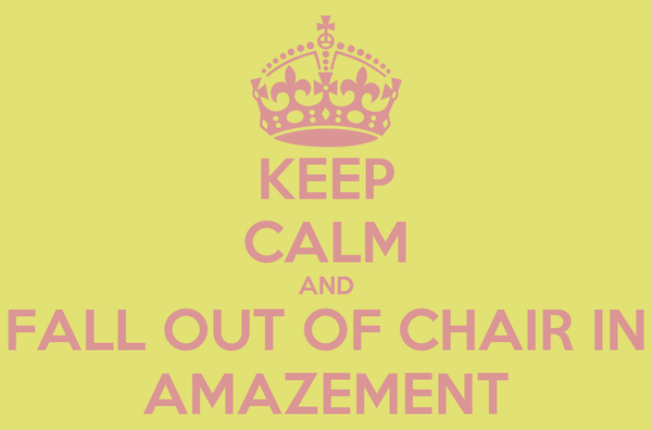 KEEP CALM AND FALL OUT OF CHAIR IN AMAZEMENT