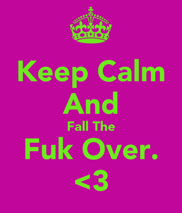 Keep Calm And Fall The Fuk Over. <3