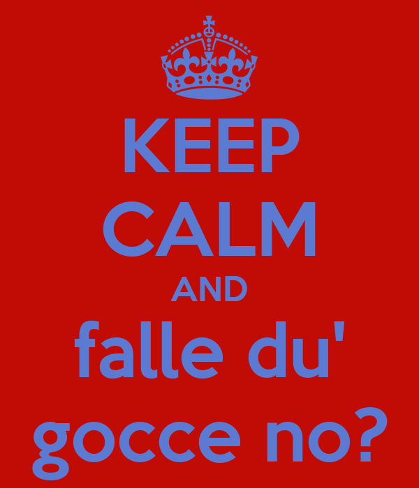 KEEP CALM AND falle du' gocce no?
