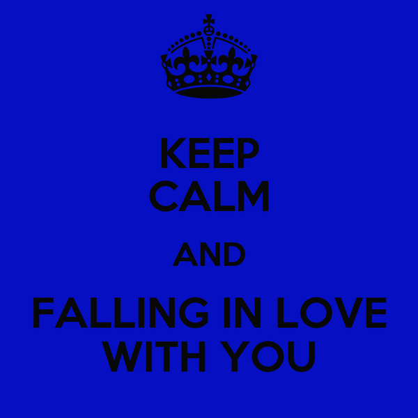 KEEP CALM AND FALLING IN LOVE WITH YOU