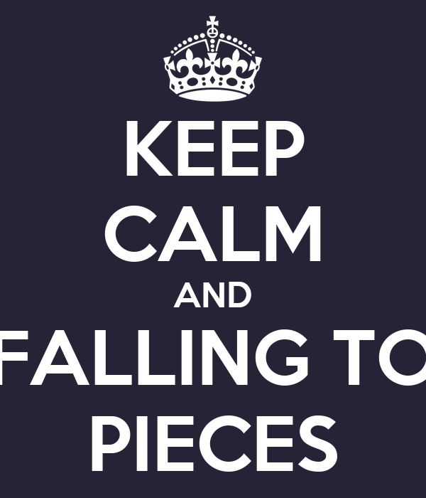 KEEP CALM AND FALLING TO PIECES