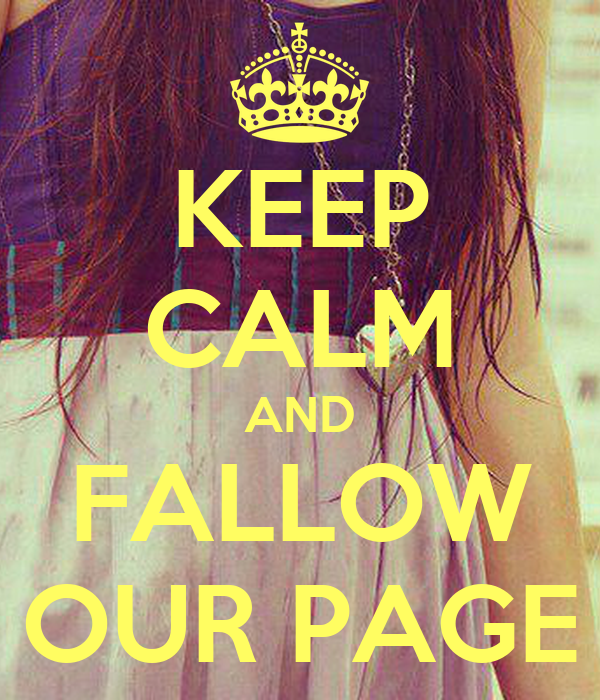KEEP CALM AND FALLOW OUR PAGE