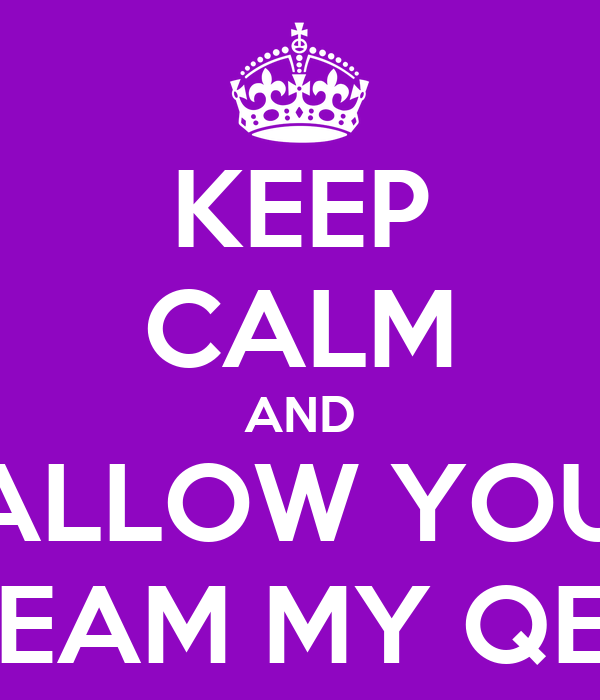 KEEP CALM AND FALLOW YOUR DREAM MY QEEN