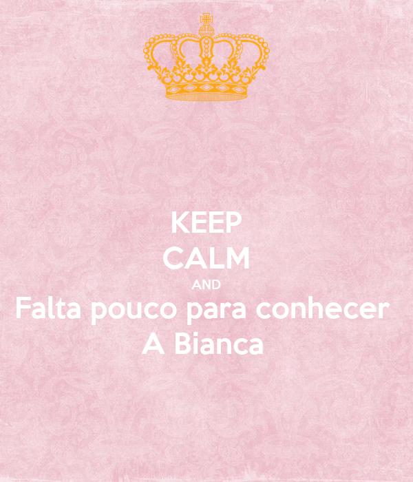 KEEP CALM AND Falta pouco para conhecer  A Bianca