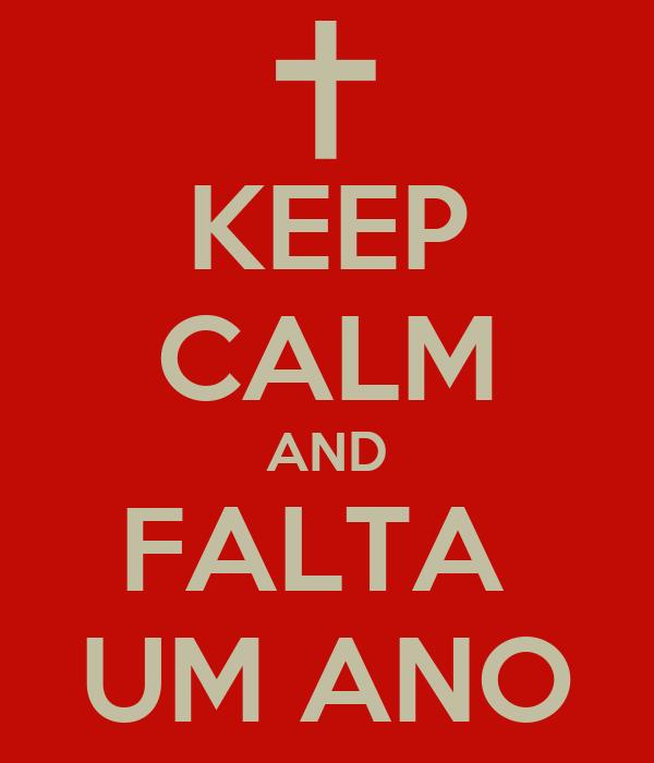 KEEP CALM AND FALTA  UM ANO