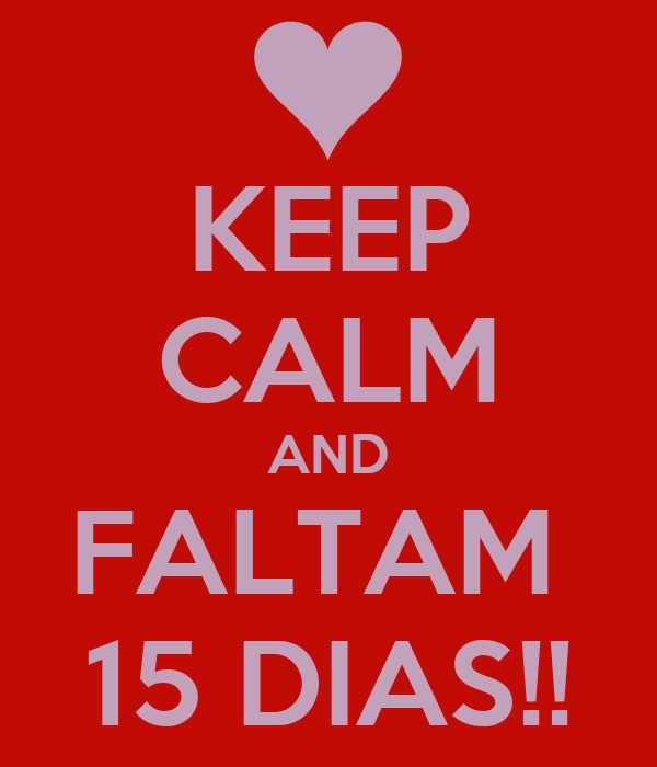 KEEP CALM AND FALTAM  15 DIAS!!