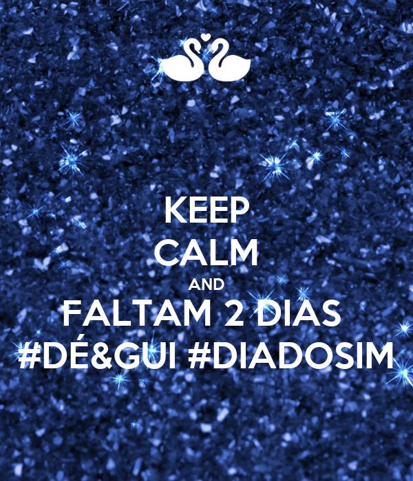 KEEP CALM AND FALTAM 2 DIAS  #DÉ&GUI #DIADOSIM