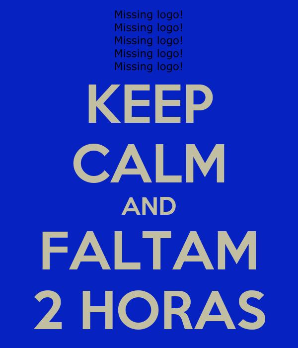 KEEP CALM AND FALTAM 2 HORAS