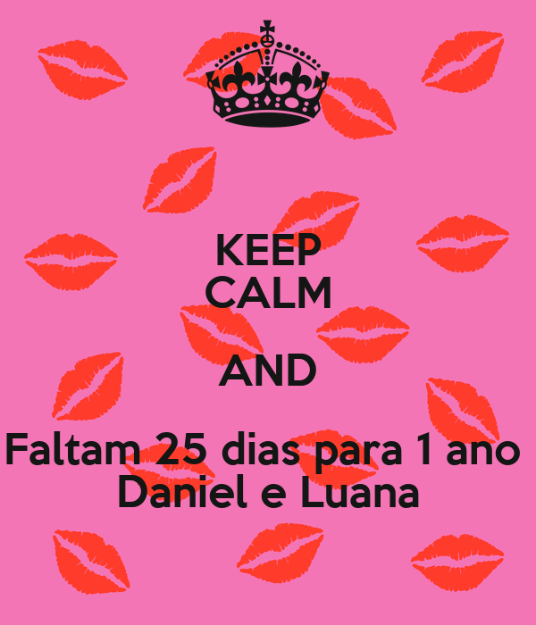 KEEP CALM AND Faltam 25 dias para 1 ano  Daniel e Luana