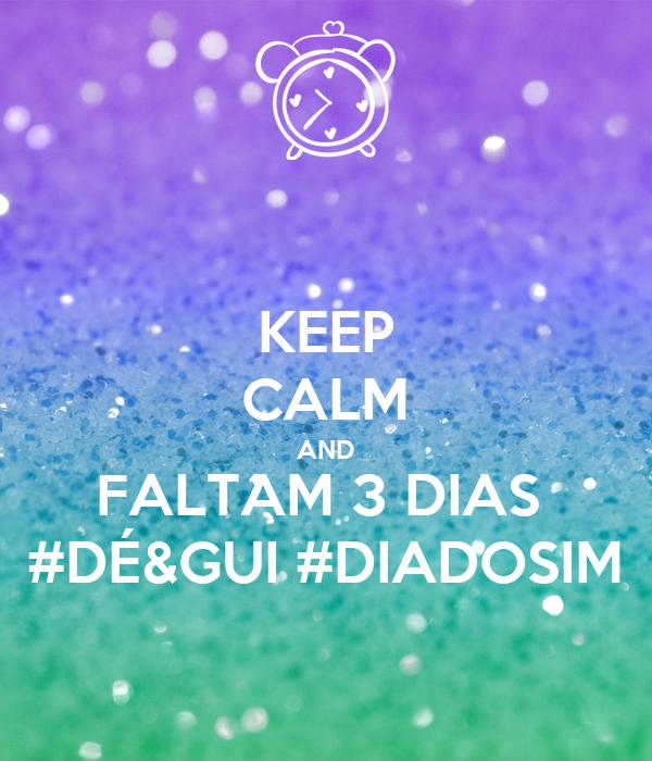 KEEP CALM AND FALTAM 3 DIAS  #DÉ&GUI #DIADOSIM