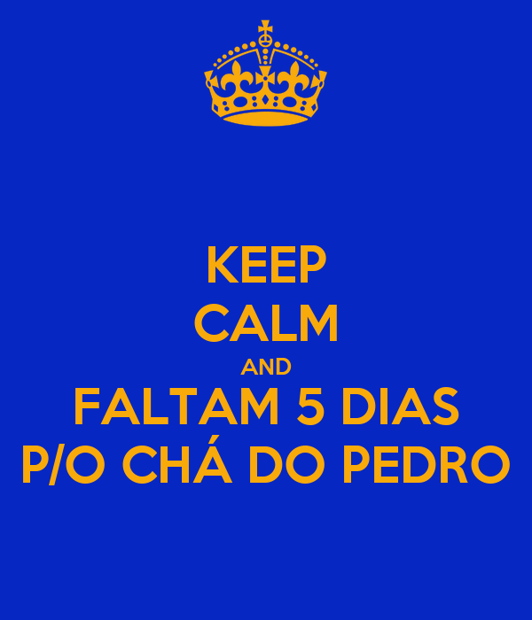 KEEP CALM AND FALTAM 5 DIAS P/O CHÁ DO PEDRO
