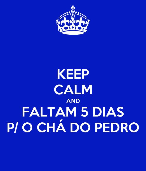 KEEP CALM AND FALTAM 5 DIAS P/ O CHÁ DO PEDRO