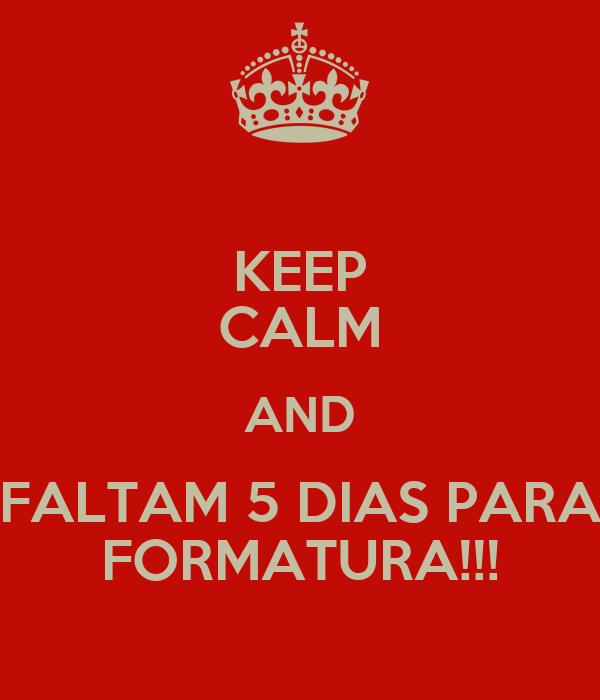 KEEP CALM AND FALTAM 5 DIAS PARA FORMATURA!!!