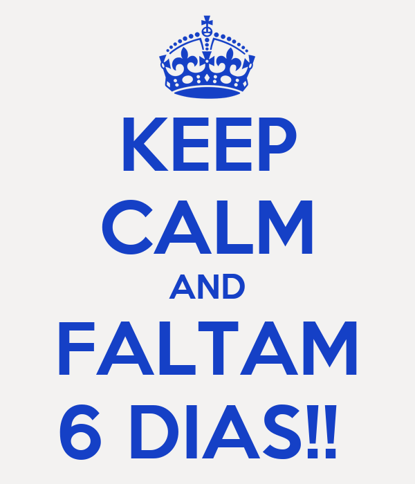KEEP CALM AND FALTAM 6 DIAS!!