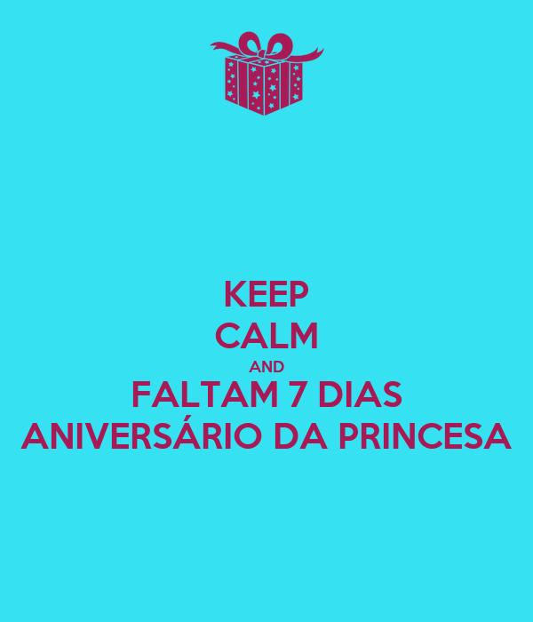 KEEP CALM AND FALTAM 7 DIAS ANIVERSÁRIO DA PRINCESA